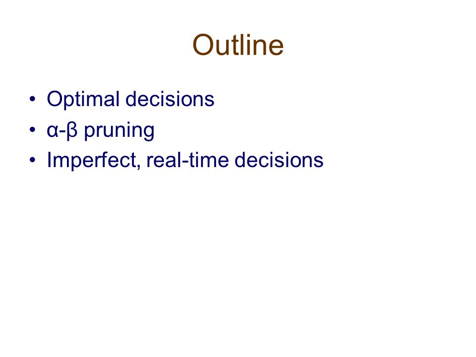 Outline Optimal decisions α-β pruning Imperfect, real-time decisions