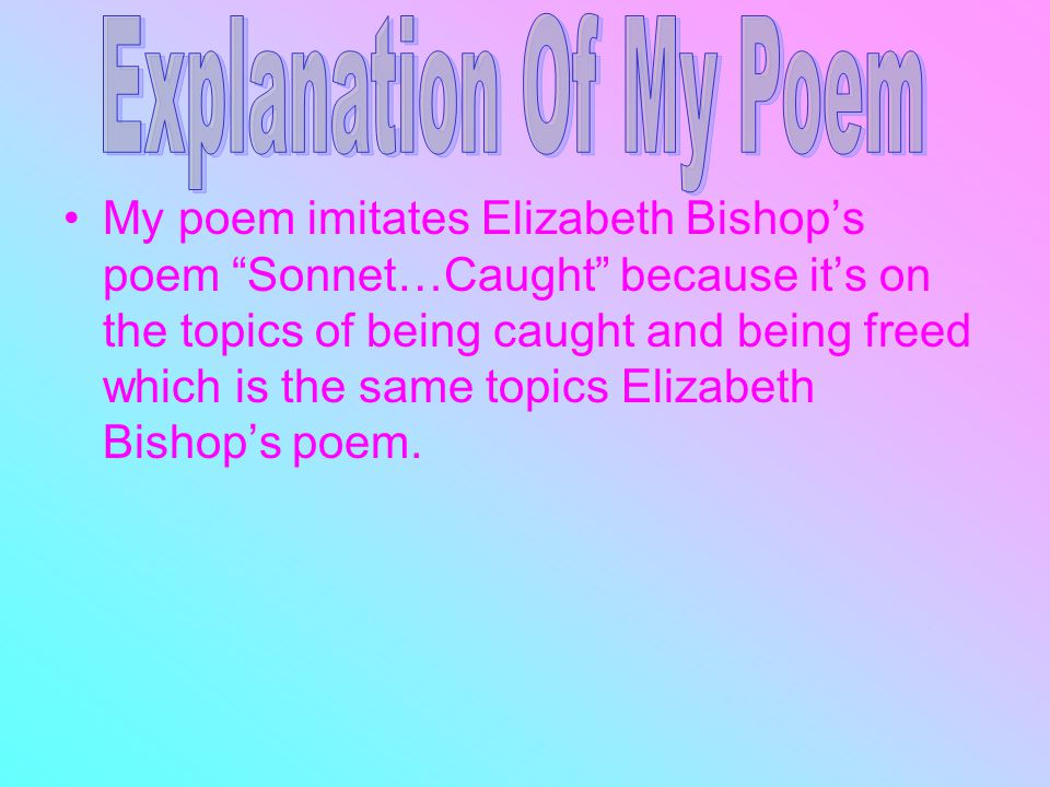 My poem imitates Elizabeth Bishop's poem Sonnet…Caught because it's on the topics of being caught and being freed which is the same topics Elizabeth Bishop's poem.