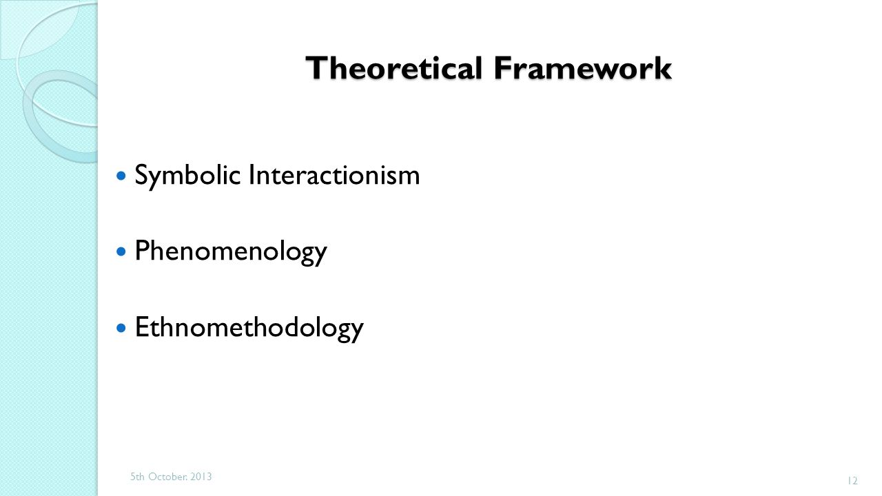 Theoretical Framework Symbolic Interactionism Phenomenology Ethnomethodology 5th October. 2013 12