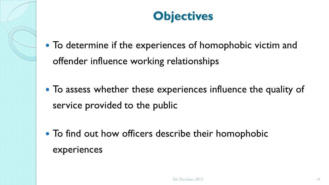 Objectives To determine if the experiences of homophobic victim and offender influence working relationships To assess whether these experiences influence the quality of service provided to the public To find out how officers describe their homophobic experiences 5th October.