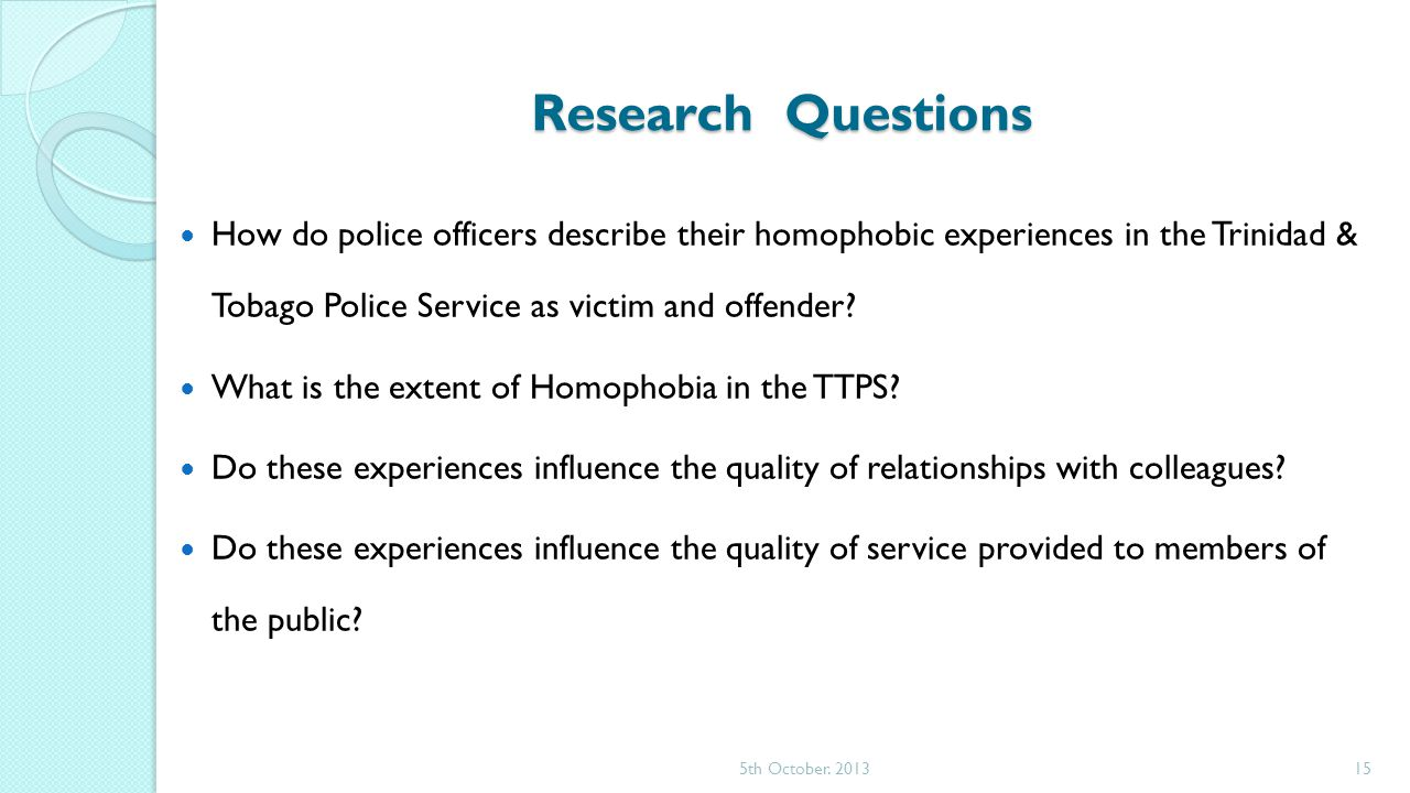 Research Questions How do police officers describe their homophobic experiences in the Trinidad & Tobago Police Service as victim and offender.