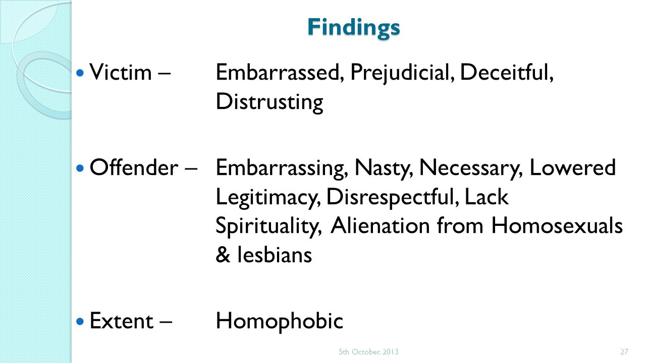Findings Victim – Embarrassed, Prejudicial, Deceitful, Distrusting Offender – Embarrassing, Nasty, Necessary, Lowered Legitimacy, Disrespectful, Lack Spirituality, Alienation from Homosexuals & lesbians Extent –Homophobic 5th October.