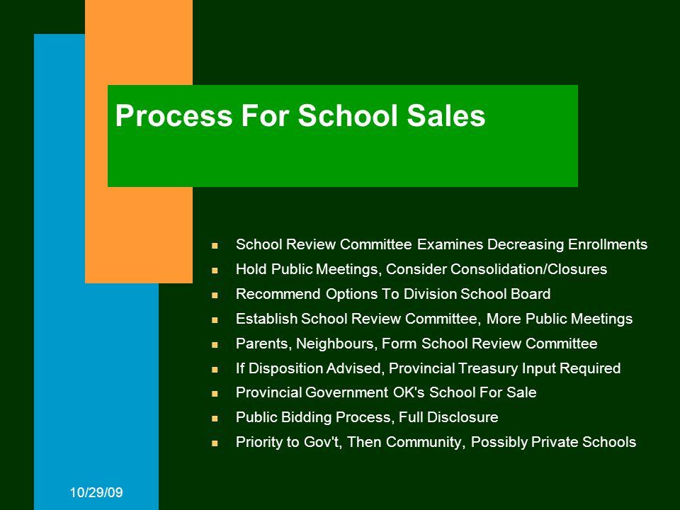 10/29/09 Process For School Sales School Review Committee Examines Decreasing Enrollments Hold Public Meetings, Consider Consolidation/Closures Recommend Options To Division School Board Establish School Review Committee, More Public Meetings Parents, Neighbours, Form School Review Committee If Disposition Advised, Provincial Treasury Input Required Provincial Government OK s School For Sale Public Bidding Process, Full Disclosure Priority to Gov t, Then Community, Possibly Private Schools