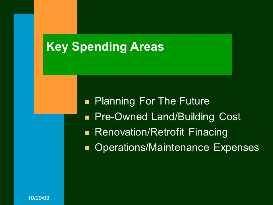 10/29/09 Key Spending Areas Planning For The Future Pre-Owned Land/Building Cost Renovation/Retrofit Finacing Operations/Maintenance Expenses