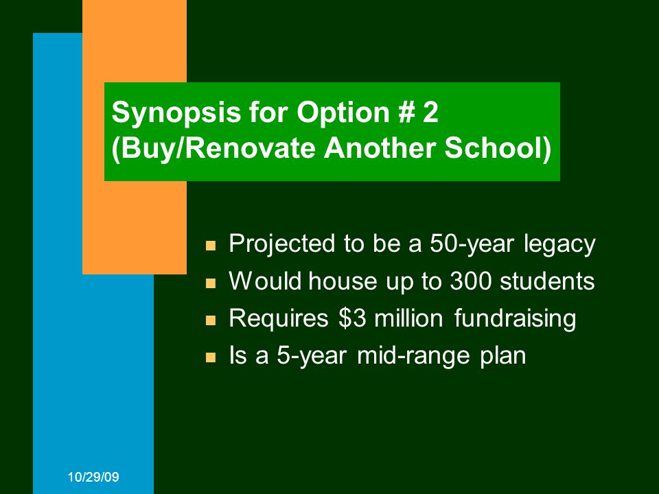 10/29/09 Synopsis for Option # 2 (Buy/Renovate Another School) Projected to be a 50-year legacy Would house up to 300 students Requires $3 million fundraising Is a 5-year mid-range plan