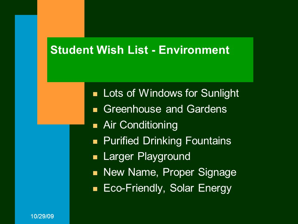 10/29/09 Student Wish List - Environment Lots of Windows for Sunlight Greenhouse and Gardens Air Conditioning Purified Drinking Fountains Larger Playground New Name, Proper Signage Eco-Friendly, Solar Energy