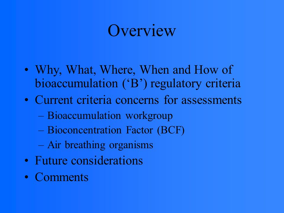 Overview Why, What, Where, When and How of bioaccumulation ('B') regulatory criteria Current criteria concerns for assessments –Bioaccumulation workgroup –Bioconcentration Factor (BCF) –Air breathing organisms Future considerations Comments