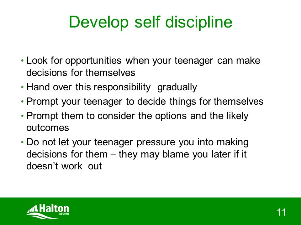11 Develop self discipline Look for opportunities when your teenager can make decisions for themselves Hand over this responsibility gradually Prompt your teenager to decide things for themselves Prompt them to consider the options and the likely outcomes Do not let your teenager pressure you into making decisions for them – they may blame you later if it doesn't work out