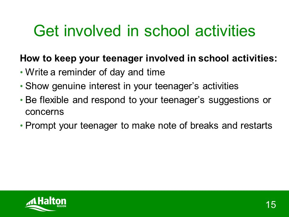 15 Get involved in school activities How to keep your teenager involved in school activities: Write a reminder of day and time Show genuine interest in your teenager's activities Be flexible and respond to your teenager's suggestions or concerns Prompt your teenager to make note of breaks and restarts
