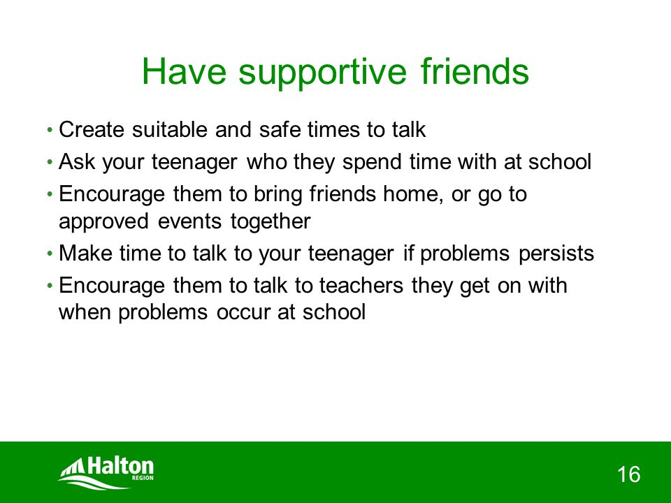 16 Have supportive friends Create suitable and safe times to talk Ask your teenager who they spend time with at school Encourage them to bring friends home, or go to approved events together Make time to talk to your teenager if problems persists Encourage them to talk to teachers they get on with when problems occur at school