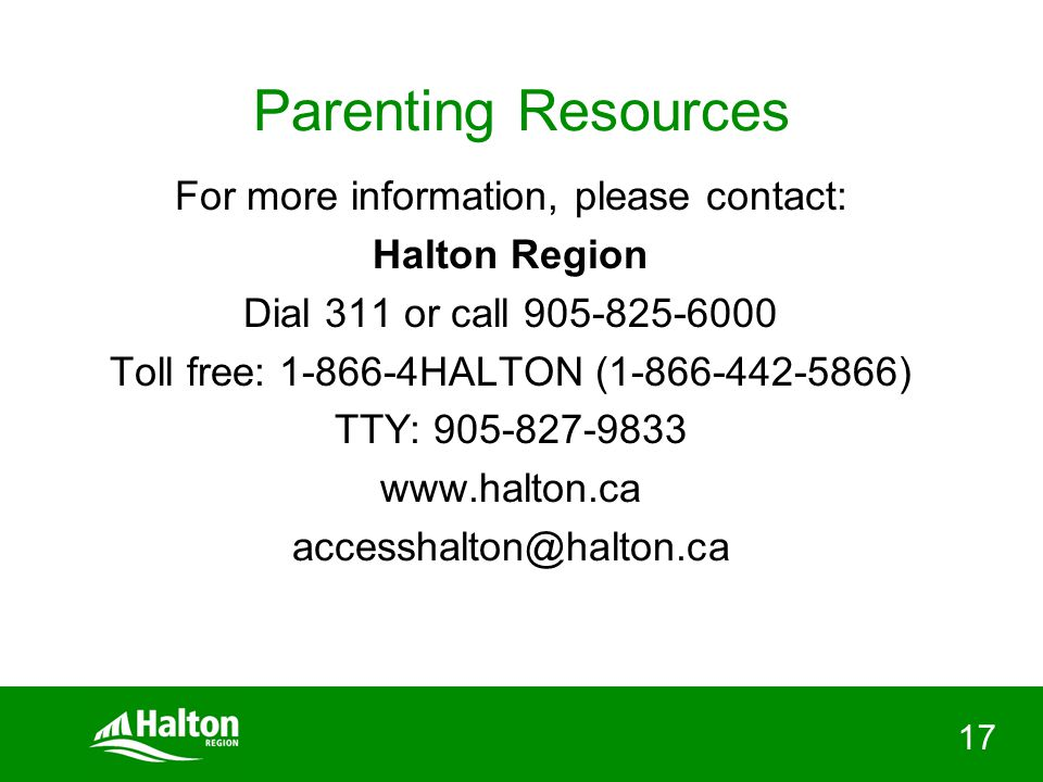 17 Parenting Resources For more information, please contact: Halton Region Dial 311 or call 905-825-6000 Toll free: 1-866-4HALTON (1-866-442-5866) TTY: 905-827-9833 www.halton.ca accesshalton@halton.ca