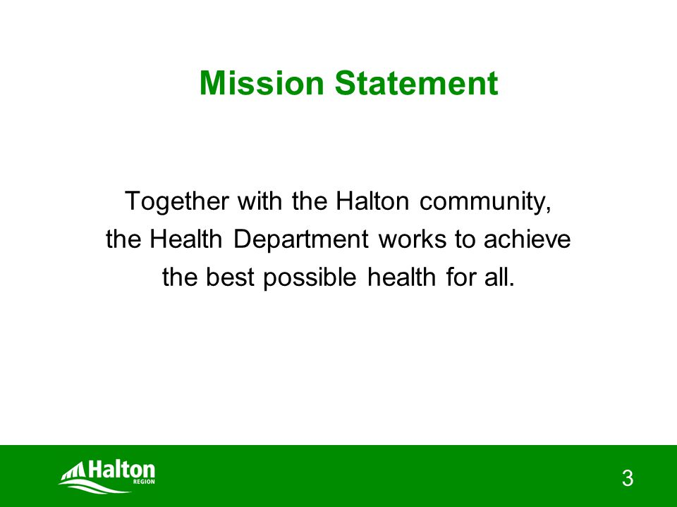 3 Mission Statement Together with the Halton community, the Health Department works to achieve the best possible health for all.