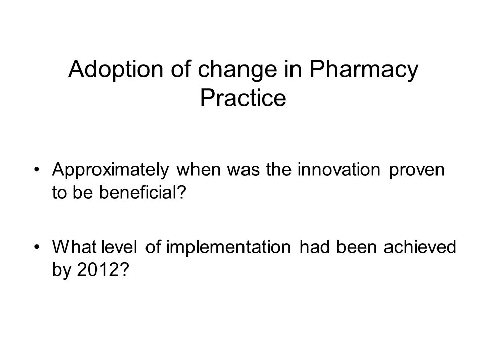Adoption of change in Pharmacy Practice Approximately when was the innovation proven to be beneficial.