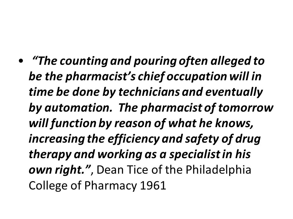 The counting and pouring often alleged to be the pharmacist's chief occupation will in time be done by technicians and eventually by automation.