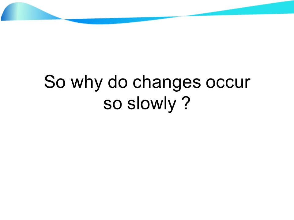 So why do changes occur so slowly