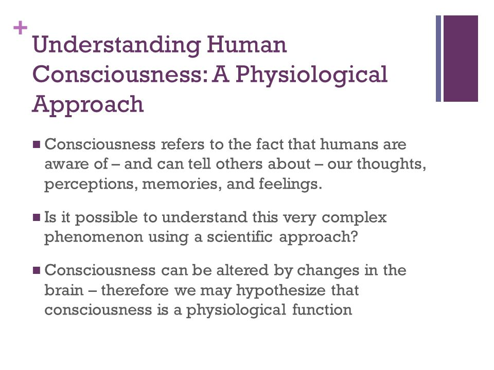 + Understanding Human Consciousness: A Physiological Approach Consciousness refers to the fact that humans are aware of – and can tell others about – our thoughts, perceptions, memories, and feelings.