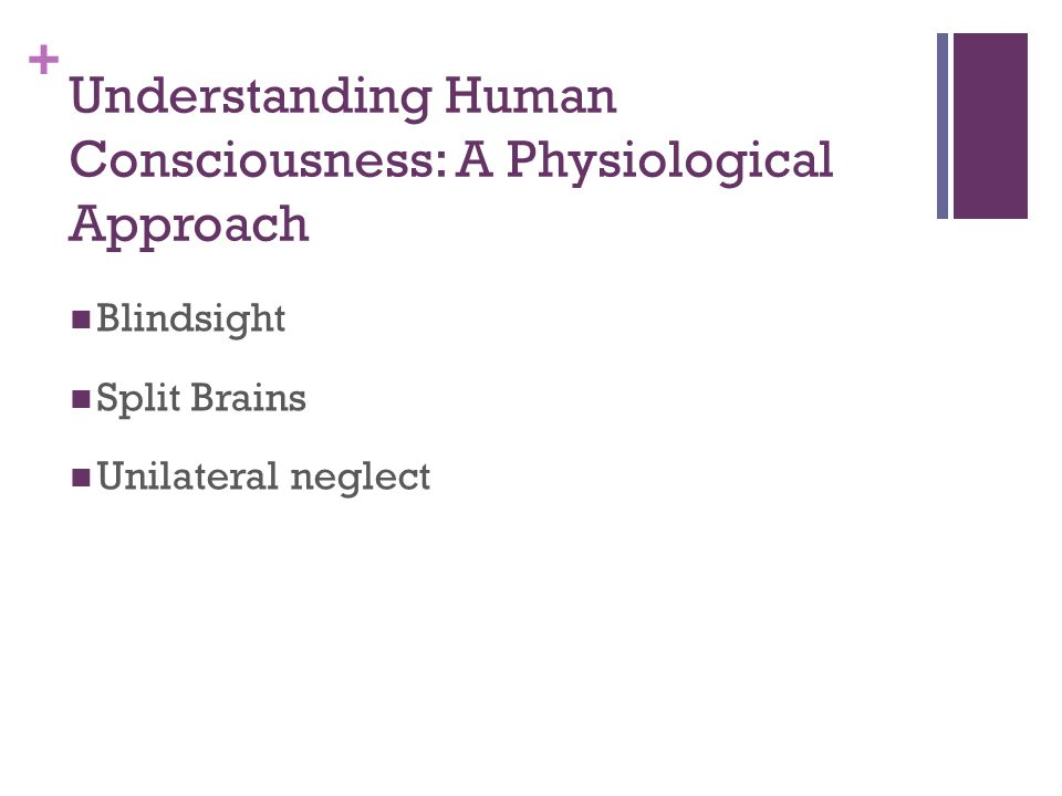 + Understanding Human Consciousness: A Physiological Approach Blindsight Split Brains Unilateral neglect
