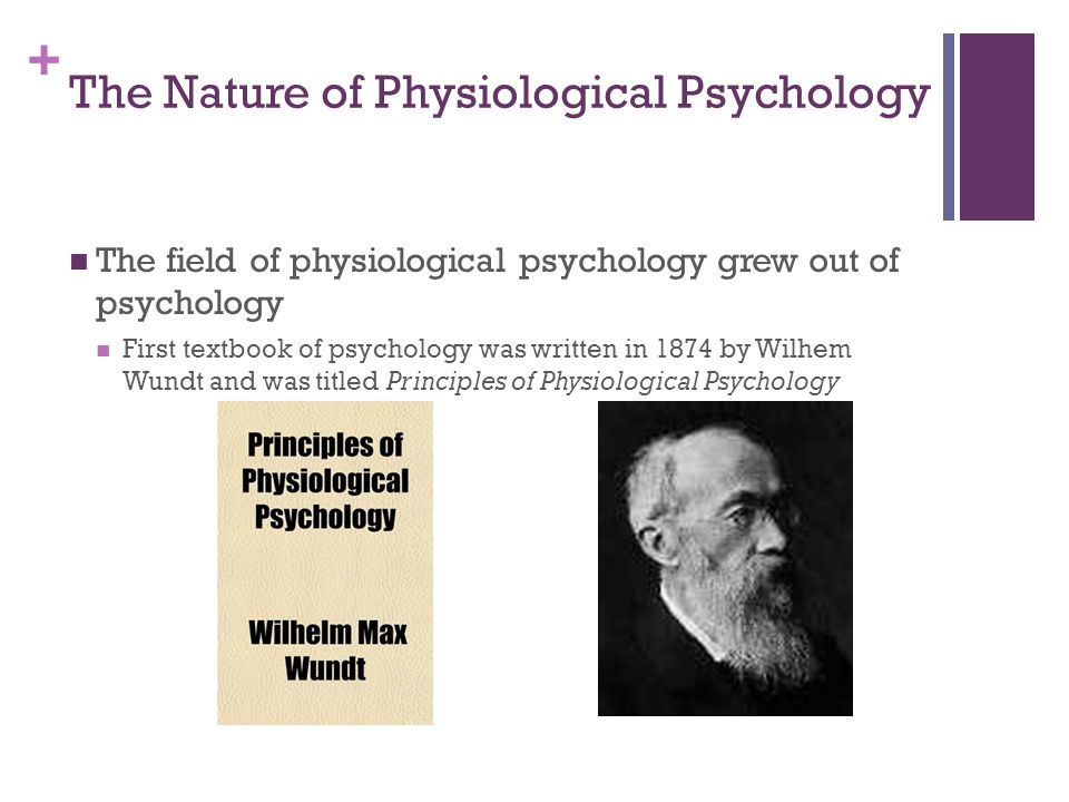 + The Nature of Physiological Psychology The field of physiological psychology grew out of psychology First textbook of psychology was written in 1874 by Wilhem Wundt and was titled Principles of Physiological Psychology