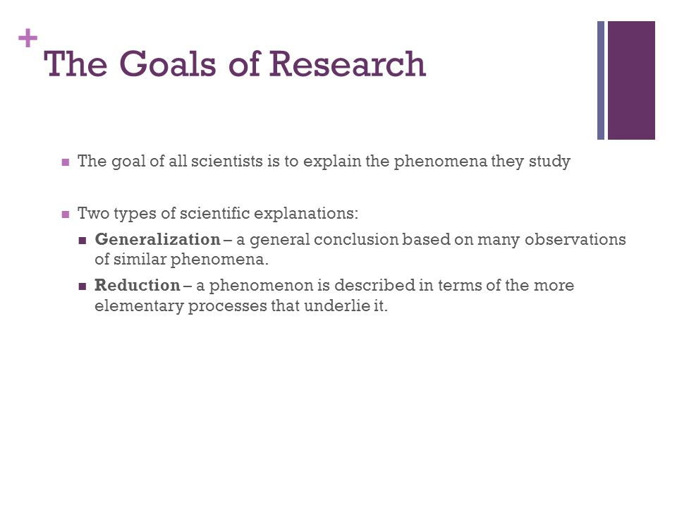 + The Goals of Research The goal of all scientists is to explain the phenomena they study Two types of scientific explanations: Generalization – a general conclusion based on many observations of similar phenomena.