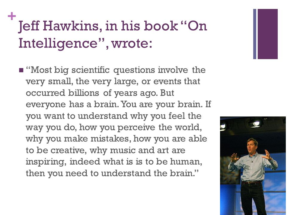 + Jeff Hawkins, in his book On Intelligence , wrote: Most big scientific questions involve the very small, the very large, or events that occurred billions of years ago.