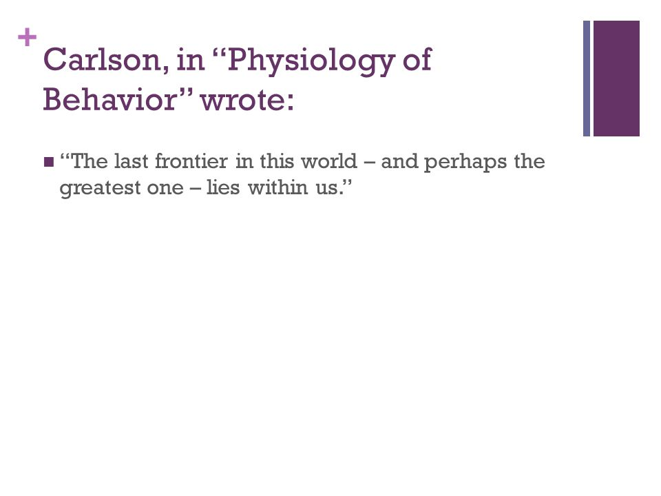 + Carlson, in Physiology of Behavior wrote: The last frontier in this world – and perhaps the greatest one – lies within us.