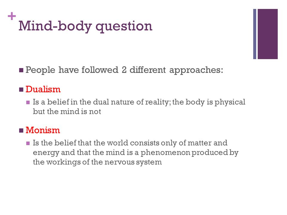 + Mind-body question People have followed 2 different approaches: Dualism Is a belief in the dual nature of reality; the body is physical but the mind is not Monism Is the belief that the world consists only of matter and energy and that the mind is a phenomenon produced by the workings of the nervous system