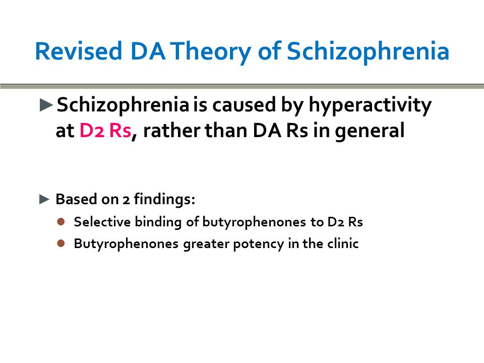 Revised DA Theory of Schizophrenia ► Schizophrenia is caused by hyperactivity at D2 Rs, rather than DA Rs in general ► Based on 2 findings: Selective binding of butyrophenones to D2 Rs Selective binding of butyrophenones to D2 Rs Butyrophenones greater potency in the clinic Butyrophenones greater potency in the clinic