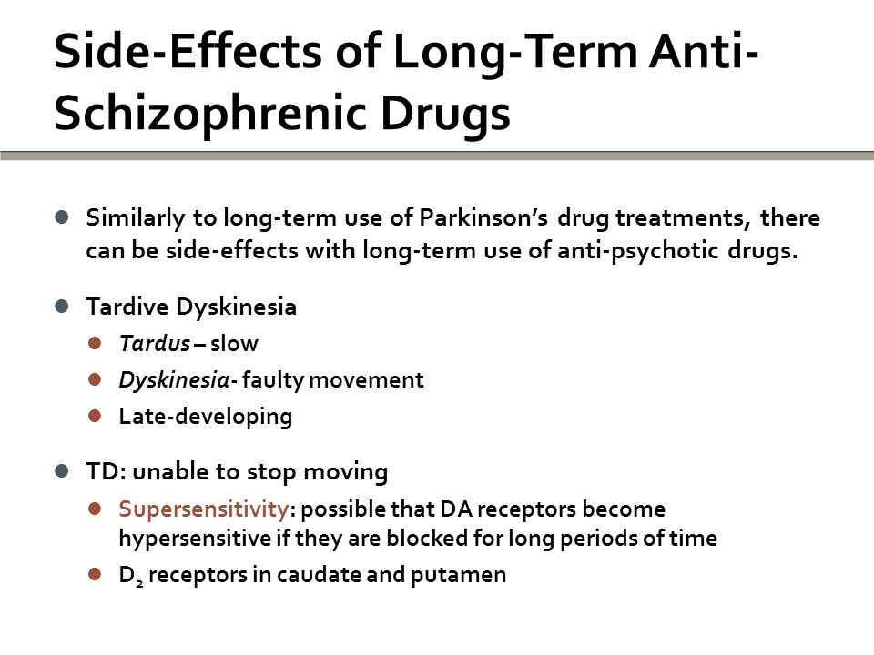 Side-Effects of Long-Term Anti- Schizophrenic Drugs Similarly to long-term use of Parkinson's drug treatments, there can be side-effects with long-term use of anti-psychotic drugs.