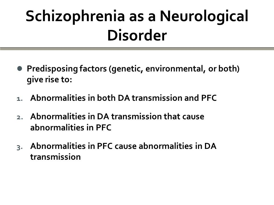 Schizophrenia as a Neurological Disorder Predisposing factors (genetic, environmental, or both) give rise to: Predisposing factors (genetic, environmental, or both) give rise to: 1.