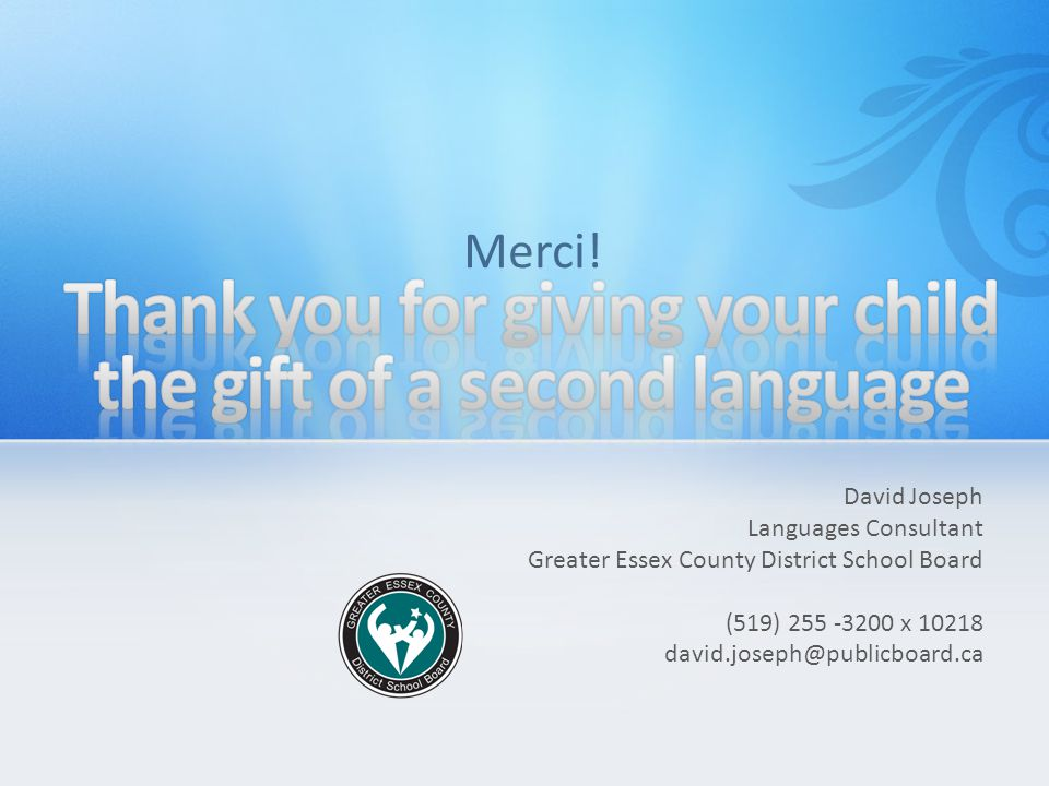 David Joseph Languages Consultant Greater Essex County District School Board (519) 255 -3200 x 10218 david.joseph@publicboard.ca Merci!
