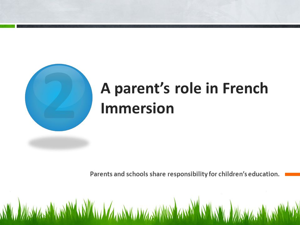 2 A parent's role in French Immersion Parents and schools share responsibility for children's education.
