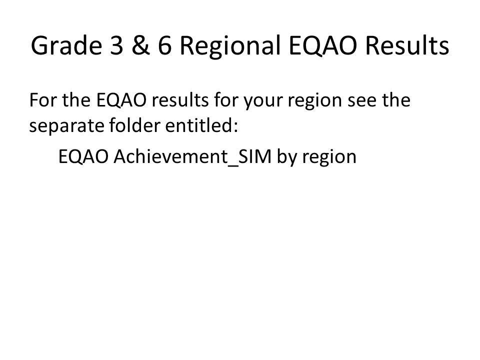 Grade 3 & 6 Regional EQAO Results For the EQAO results for your region see the separate folder entitled: EQAO Achievement_SIM by region