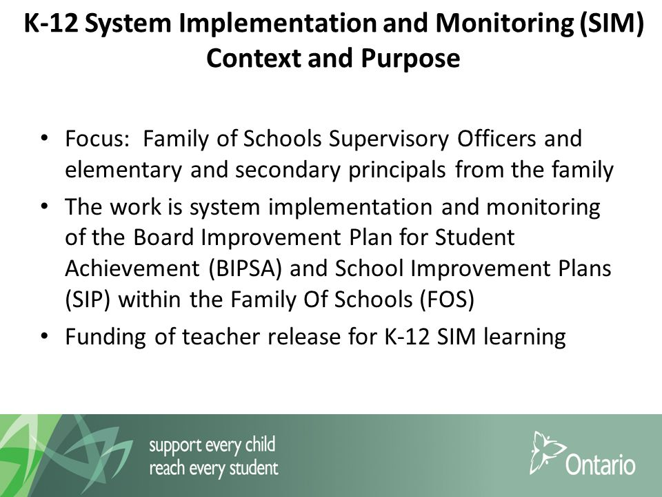 K-12 System Implementation and Monitoring (SIM) Context and Purpose Focus: Family of Schools Supervisory Officers and elementary and secondary principals from the family The work is system implementation and monitoring of the Board Improvement Plan for Student Achievement (BIPSA) and School Improvement Plans (SIP) within the Family Of Schools (FOS) Funding of teacher release for K-12 SIM learning