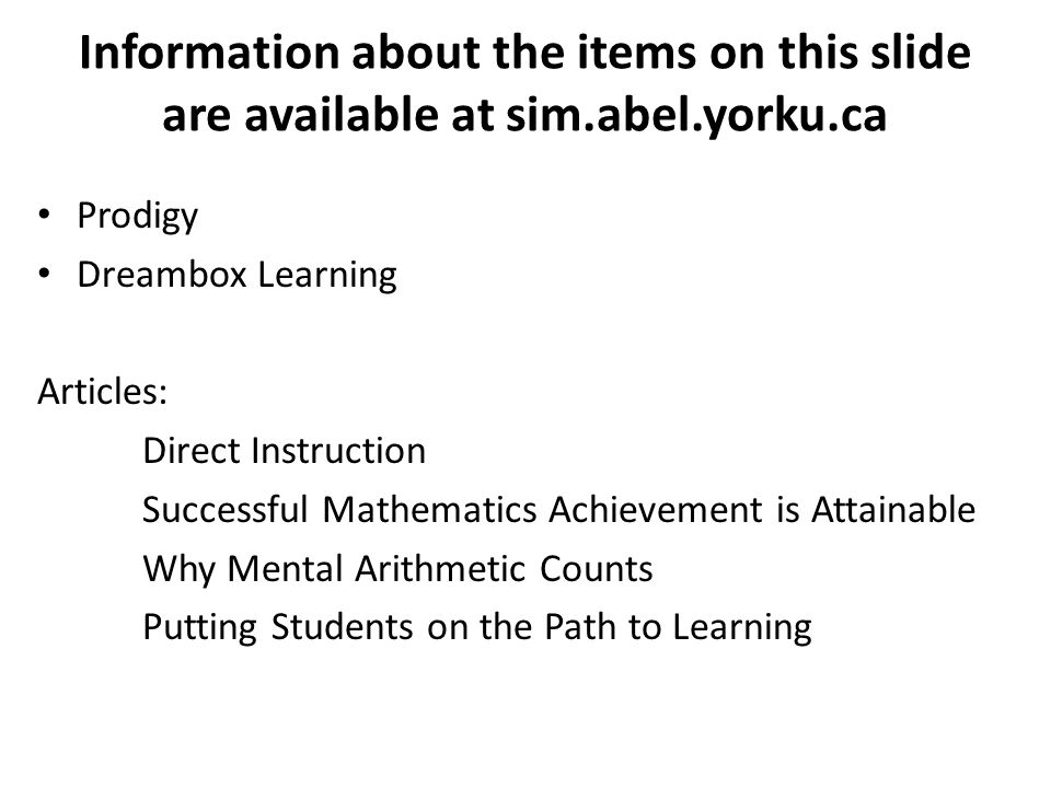 Information about the items on this slide are available at sim.abel.yorku.ca Prodigy Dreambox Learning Articles: Direct Instruction Successful Mathematics Achievement is Attainable Why Mental Arithmetic Counts Putting Students on the Path to Learning