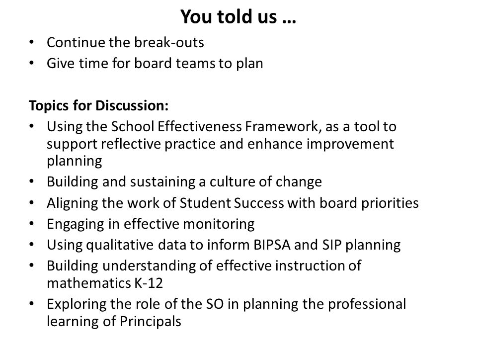 You told us … Continue the break-outs Give time for board teams to plan Topics for Discussion: Using the School Effectiveness Framework, as a tool to support reflective practice and enhance improvement planning Building and sustaining a culture of change Aligning the work of Student Success with board priorities Engaging in effective monitoring Using qualitative data to inform BIPSA and SIP planning Building understanding of effective instruction of mathematics K-12 Exploring the role of the SO in planning the professional learning of Principals