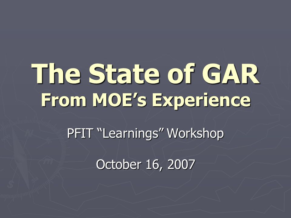 The State of GAR From MOE's Experience PFIT Learnings Workshop October 16, 2007