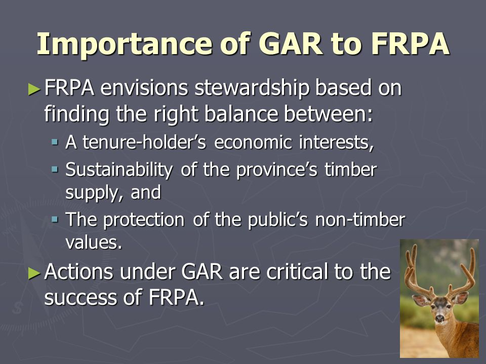 Importance of GAR to FRPA ► FRPA envisions stewardship based on finding the right balance between:  A tenure-holder's economic interests,  Sustainability of the province's timber supply, and  The protection of the public's non-timber values.