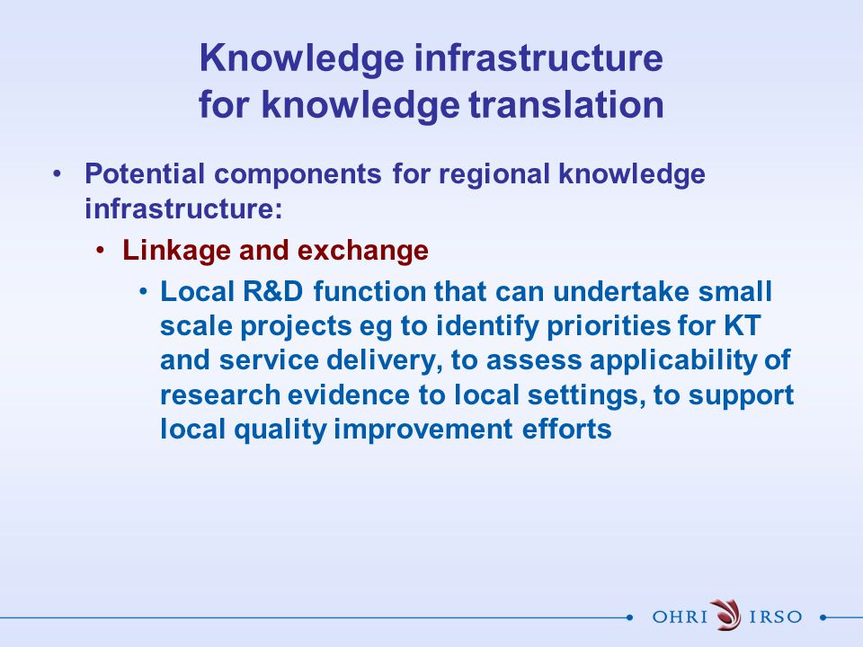 Knowledge infrastructure for knowledge translation Potential components for regional knowledge infrastructure: Linkage and exchange Local R&D function that can undertake small scale projects eg to identify priorities for KT and service delivery, to assess applicability of research evidence to local settings, to support local quality improvement efforts