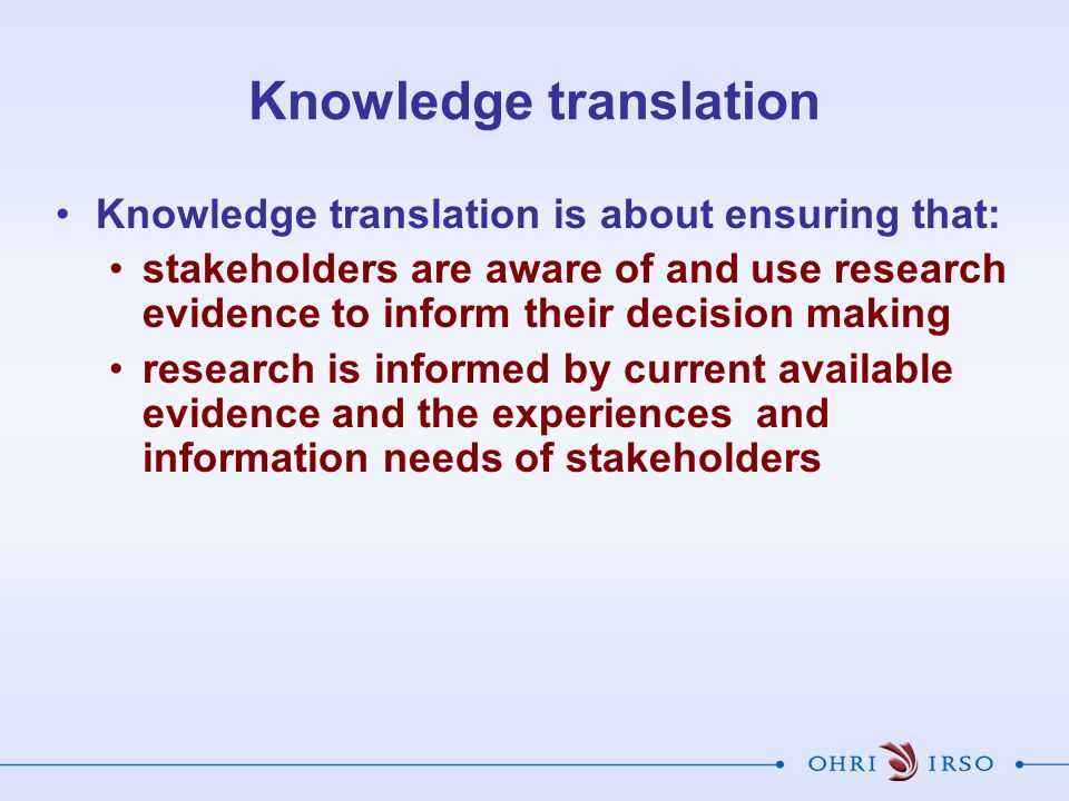 Knowledge translation Knowledge translation is about ensuring that: stakeholders are aware of and use research evidence to inform their decision making research is informed by current available evidence and the experiences and information needs of stakeholders