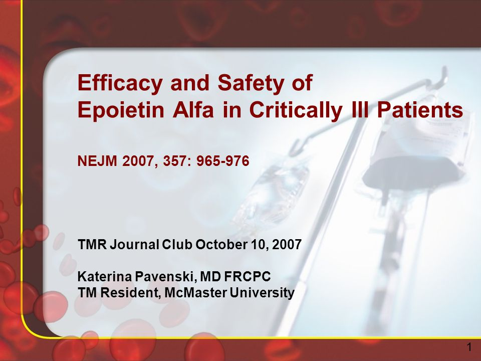 Efficacy and Safety of Epoietin Alfa in Critically Ill Patients NEJM 2007, 357: 965-976 TMR Journal Club October 10, 2007 Katerina Pavenski, MD FRCPC TM Resident, McMaster University 1