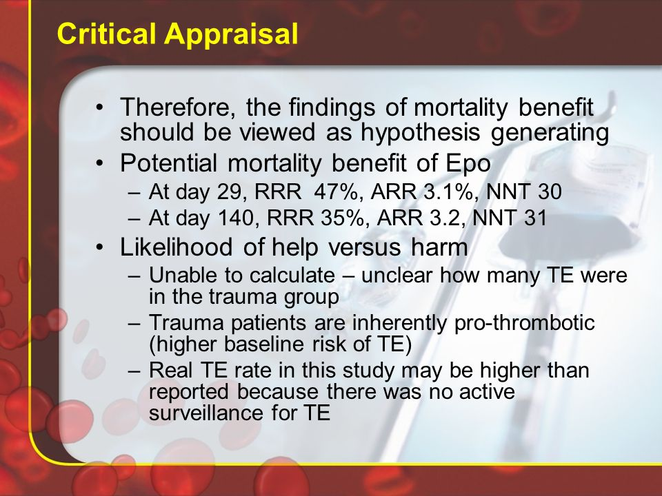 Critical Appraisal Therefore, the findings of mortality benefit should be viewed as hypothesis generating Potential mortality benefit of Epo –At day 29, RRR 47%, ARR 3.1%, NNT 30 –At day 140, RRR 35%, ARR 3.2, NNT 31 Likelihood of help versus harm –Unable to calculate – unclear how many TE were in the trauma group –Trauma patients are inherently pro-thrombotic (higher baseline risk of TE) –Real TE rate in this study may be higher than reported because there was no active surveillance for TE