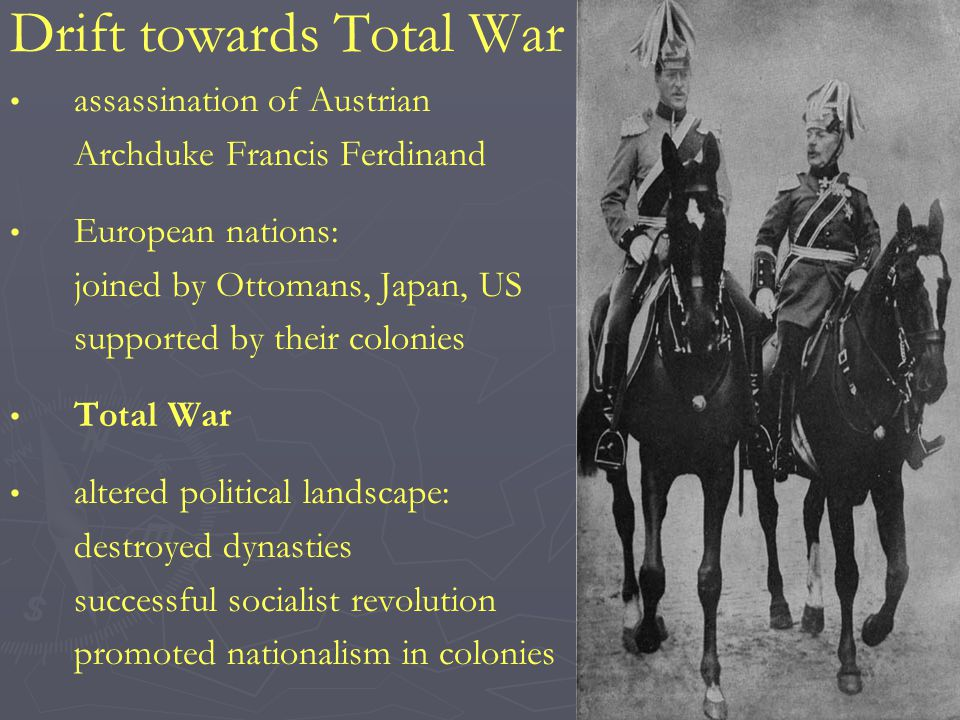 Drift towards Total War assassination of Austrian Archduke Francis Ferdinand European nations: joined by Ottomans, Japan, US supported by their colonies Total War altered political landscape: destroyed dynasties successful socialist revolution promoted nationalism in colonies