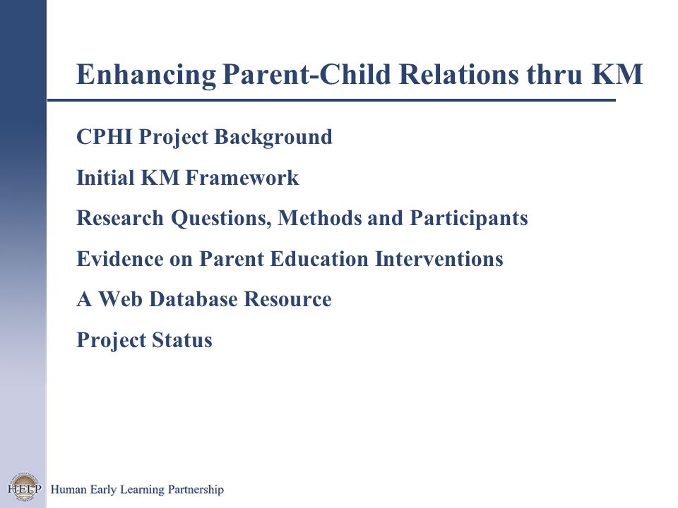 Enhancing Parent-Child Relations thru KM CPHI Project Background Initial KM Framework Research Questions, Methods and Participants Evidence on Parent Education Interventions A Web Database Resource Project Status