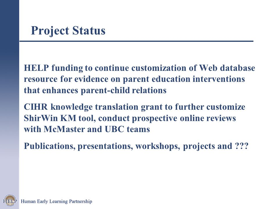 Project Status HELP funding to continue customization of Web database resource for evidence on parent education interventions that enhances parent-child relations CIHR knowledge translation grant to further customize ShirWin KM tool, conduct prospective online reviews with McMaster and UBC teams Publications, presentations, workshops, projects and