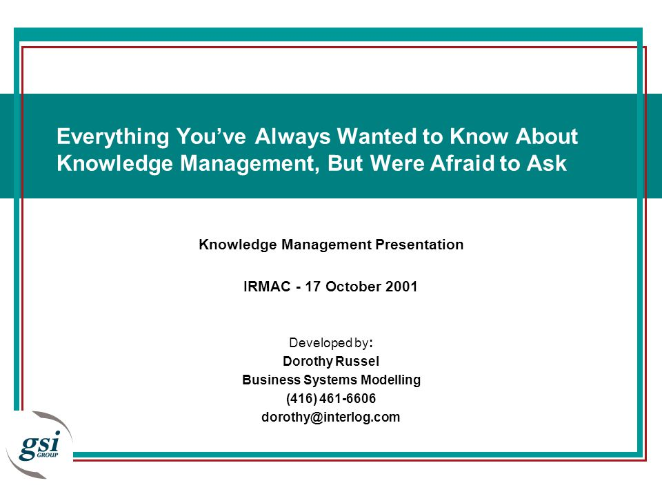 Knowledge Management Presentation IRMAC - 17 October 2001 Developed by: Dorothy Russel Business Systems Modelling (416) 461-6606 dorothy@interlog.com Everything You've Always Wanted to Know About Knowledge Management, But Were Afraid to Ask