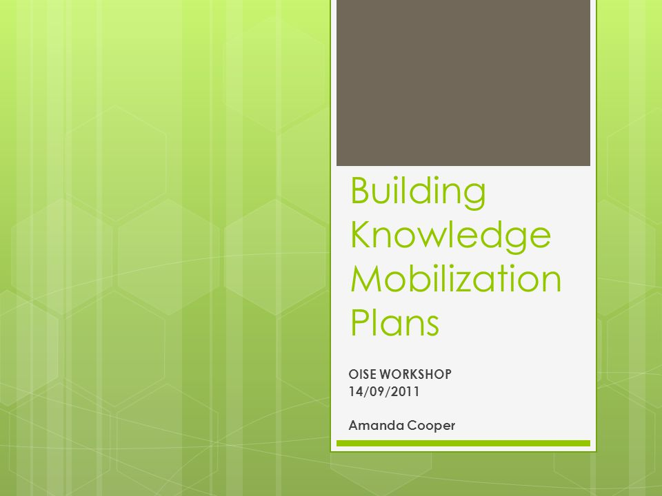 Building Knowledge Mobilization Plans OISE WORKSHOP 14/09/2011 Amanda Cooper