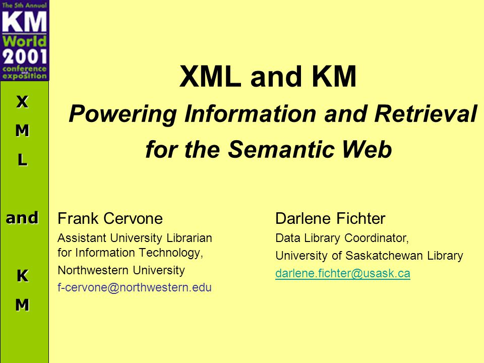 XMLandKM XML and KM Powering Information and Retrieval for the Semantic Web Frank Cervone Assistant University Librarian for Information Technology, Northwestern University f-cervone@northwestern.edu Darlene Fichter Data Library Coordinator, University of Saskatchewan Library darlene.fichter@usask.ca