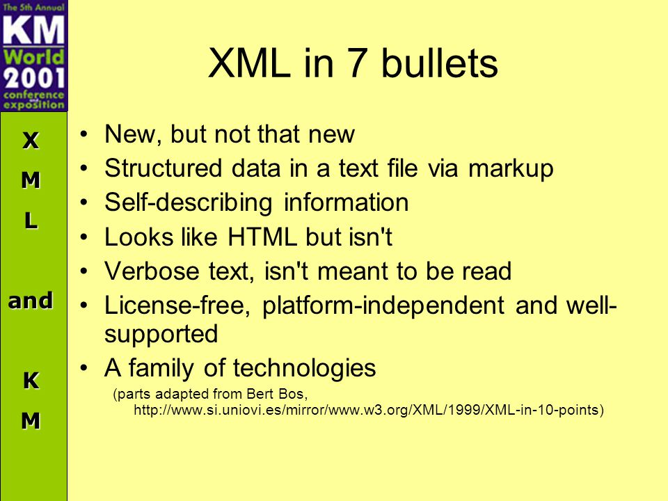 XMLandKM XML in 7 bullets New, but not that new Structured data in a text file via markup Self-describing information Looks like HTML but isn t Verbose text, isn t meant to be read License-free, platform-independent and well- supported A family of technologies (parts adapted from Bert Bos, http://www.si.uniovi.es/mirror/www.w3.org/XML/1999/XML-in-10-points)