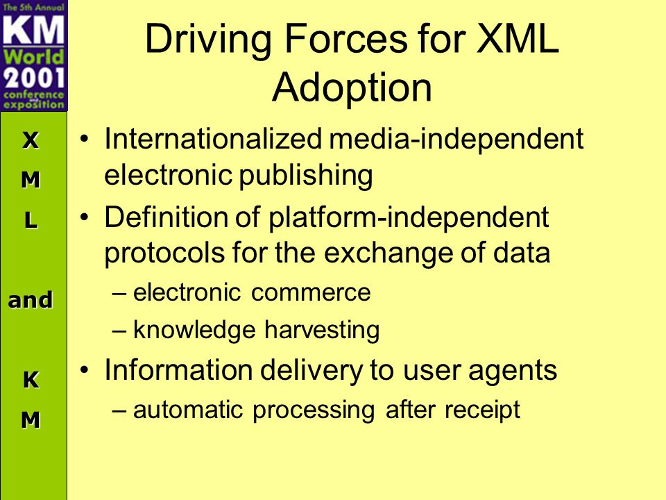 XMLandKM Driving Forces for XML Adoption Internationalized media-independent electronic publishing Definition of platform-independent protocols for the exchange of data –electronic commerce –knowledge harvesting Information delivery to user agents –automatic processing after receipt
