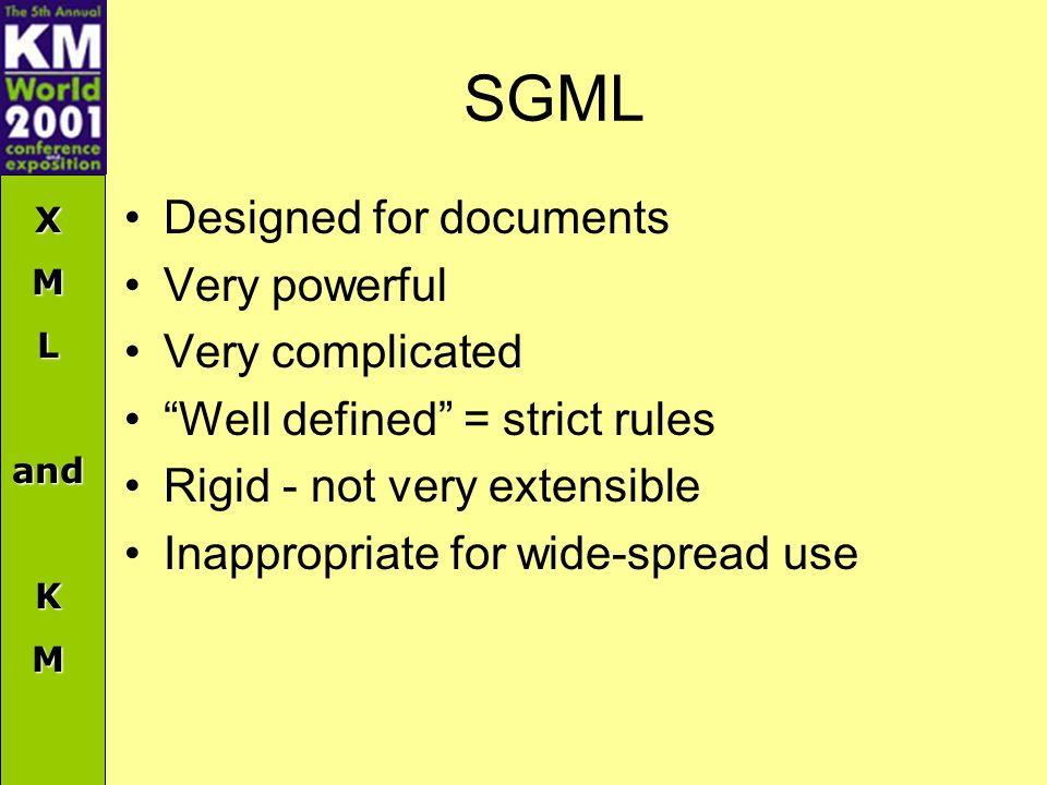 XMLandKM SGML Designed for documents Very powerful Very complicated Well defined = strict rules Rigid - not very extensible Inappropriate for wide-spread use